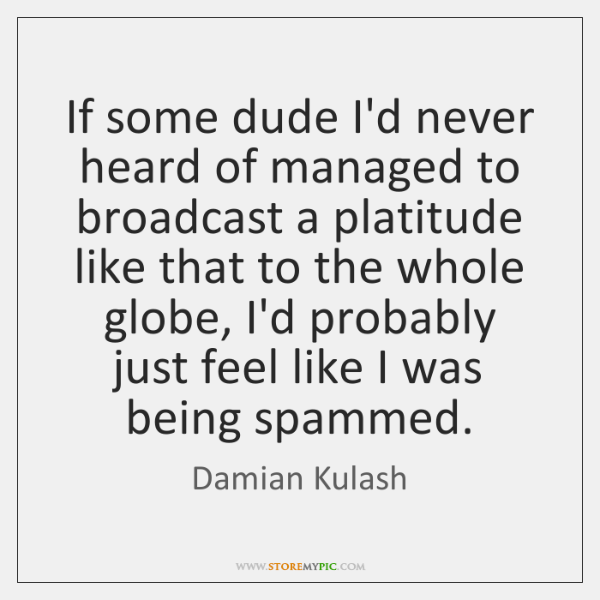 If some dude I'd never heard of managed to broadcast a platitude ...