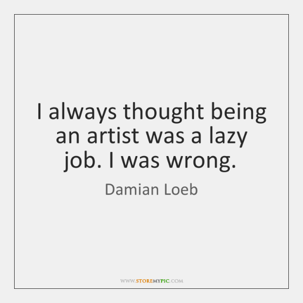 I always thought being an artist was a lazy job. I was ...