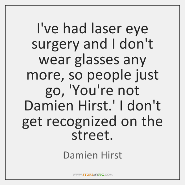 I've had laser eye surgery and I don't wear glasses any more, ...