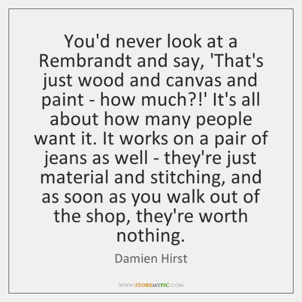 You'd never look at a Rembrandt and say, 'That's just wood and ...