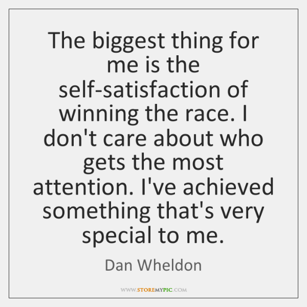 The biggest thing for me is the self-satisfaction of winning the race. ...