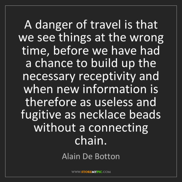 Alain De Botton: A danger of travel is that we see things at the wrong...