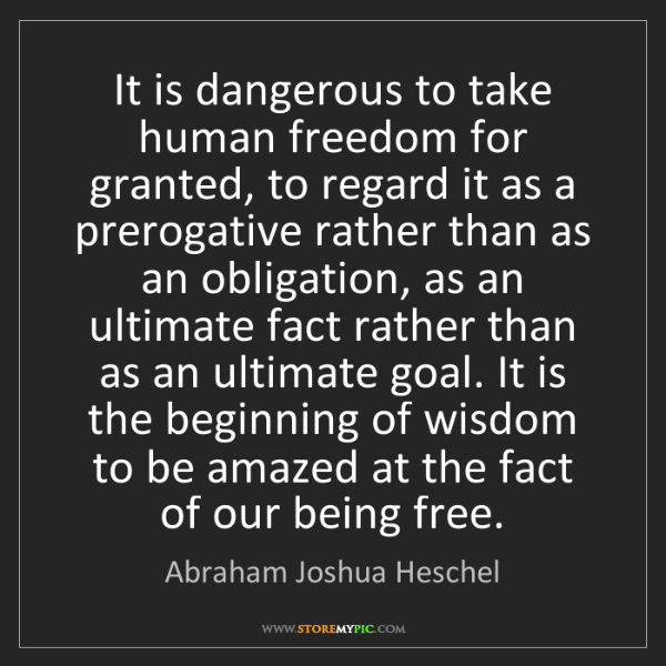 Abraham Joshua Heschel: It is dangerous to take human freedom for granted, to...