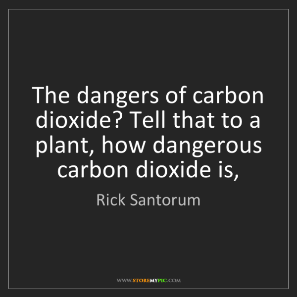 Rick Santorum: The dangers of carbon dioxide? Tell that to a plant,...