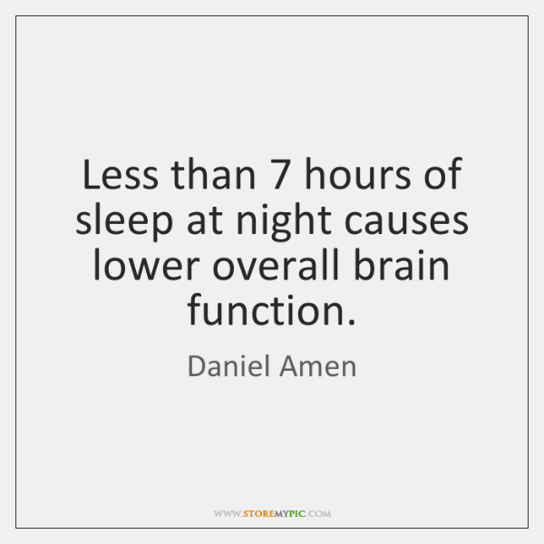 Less than 7 hours of sleep at night causes lower overall brain function.