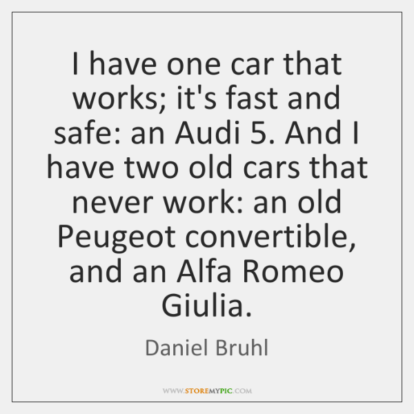 I have one car that works; it's fast and safe: an Audi 5. ...