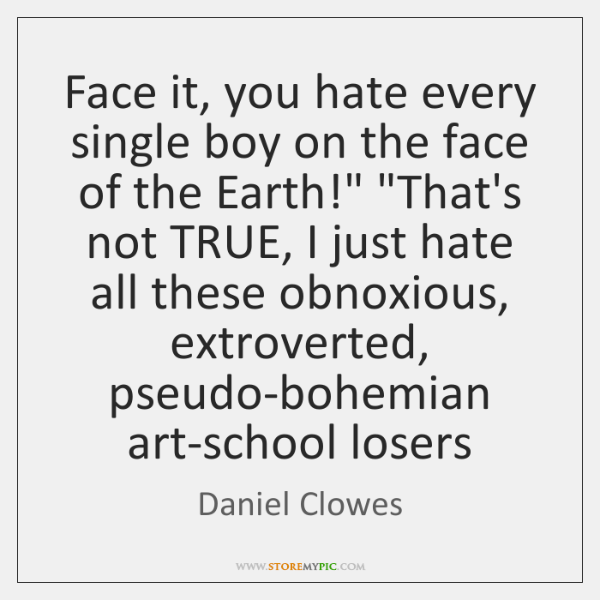 Face it, you hate every single boy on the face of the ...