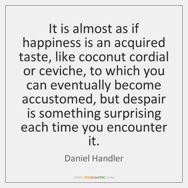 It is almost as if happiness is an acquired taste, like coconut ...