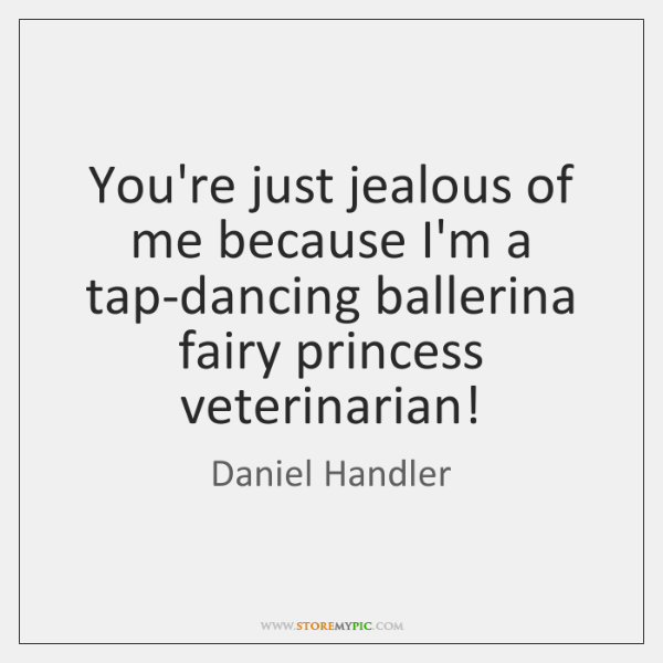 You're just jealous of me because I'm a tap-dancing ballerina fairy princess ...