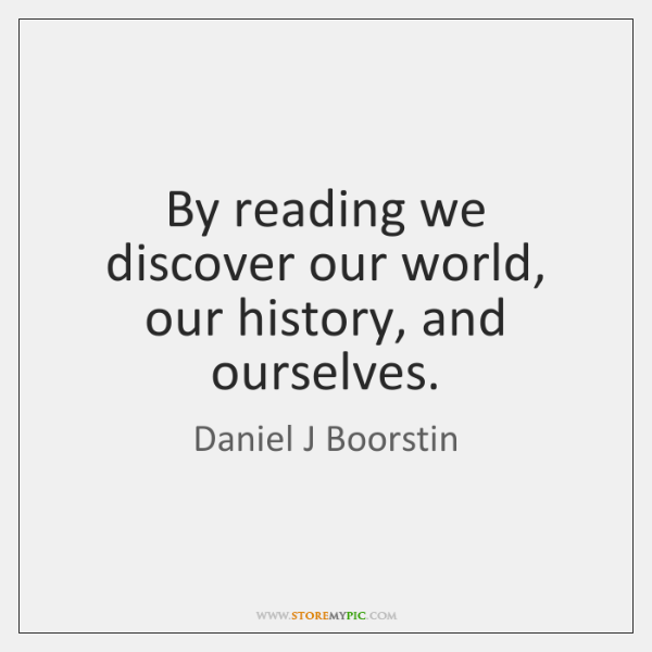 By reading we discover our world, our history, and ourselves.