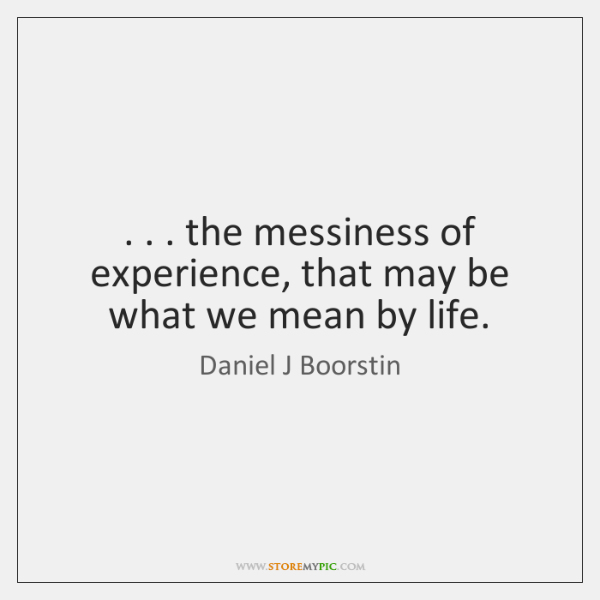 . . . the messiness of experience, that may be what we mean by life.