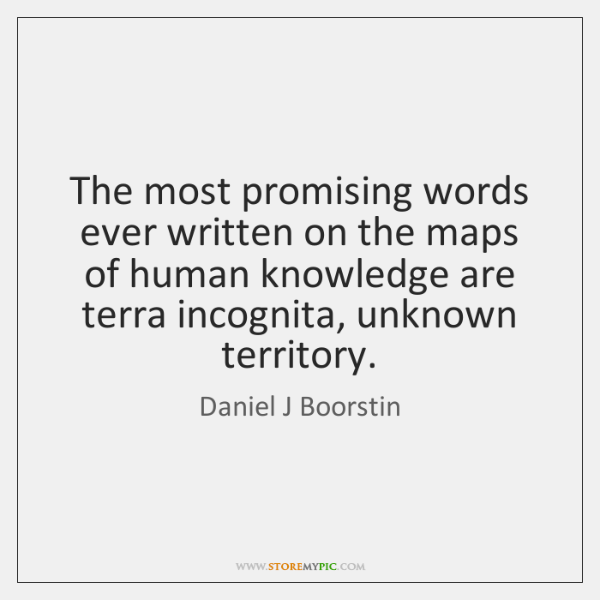 The most promising words ever written on the maps of human knowledge ...