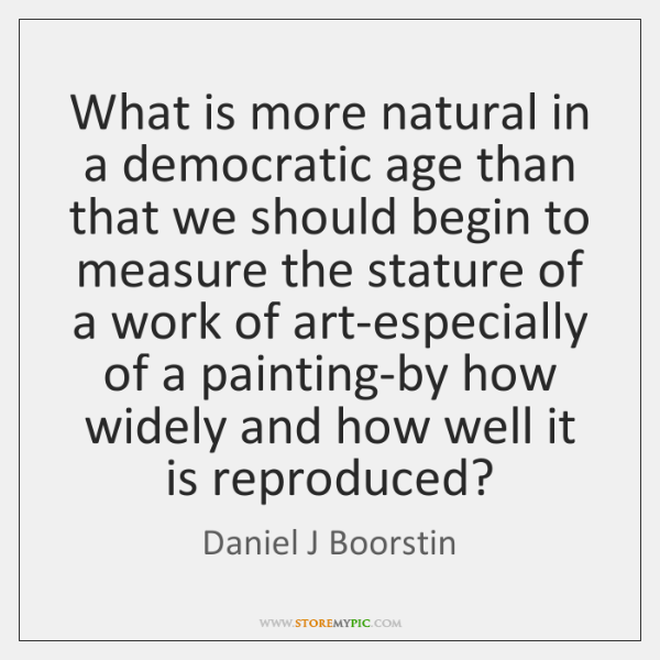 What is more natural in a democratic age than that we should ...