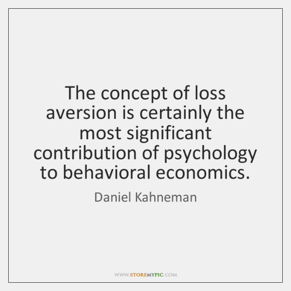 The concept of loss aversion is certainly the most significant contribution of ...