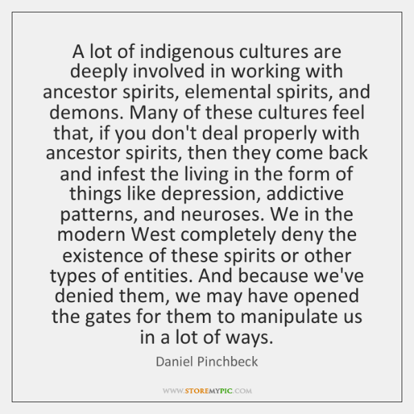 A lot of indigenous cultures are deeply involved in working with ancestor ...
