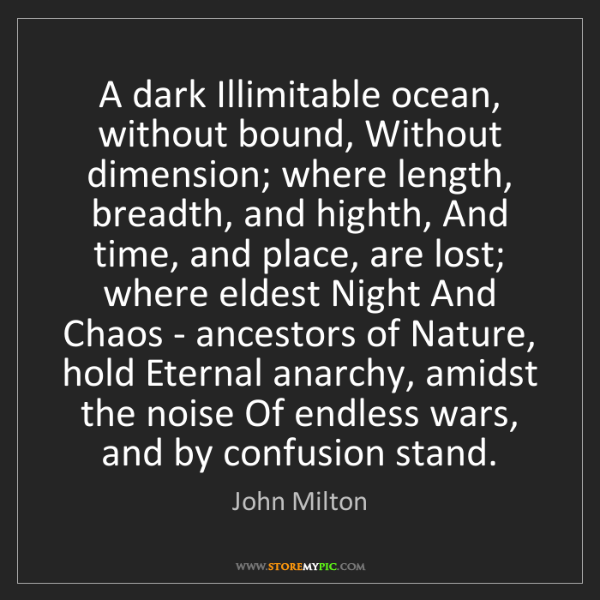 John Milton: A dark Illimitable ocean, without bound, Without dimension;...