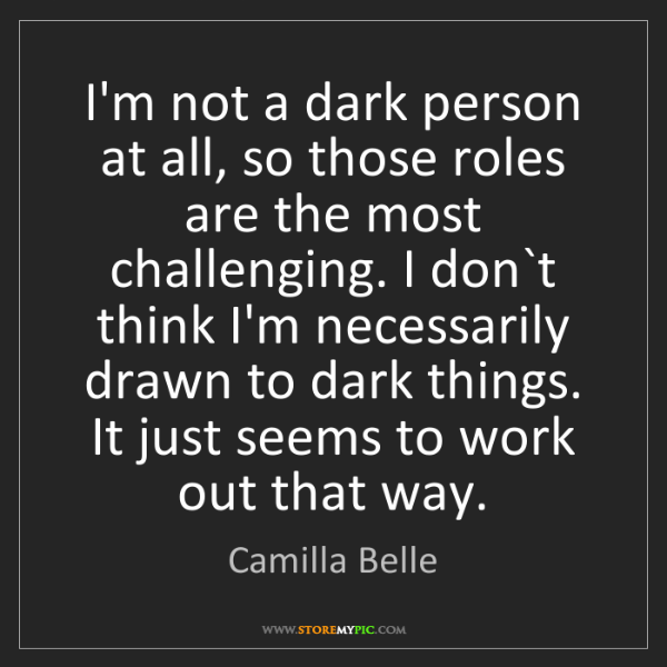 Camilla Belle: I'm not a dark person at all, so those roles are the...