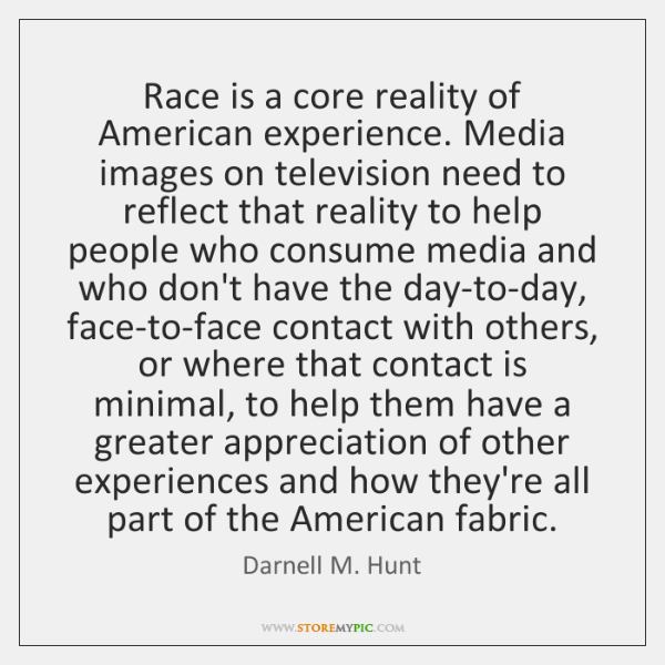Race is a core reality of American experience. Media images on television ...