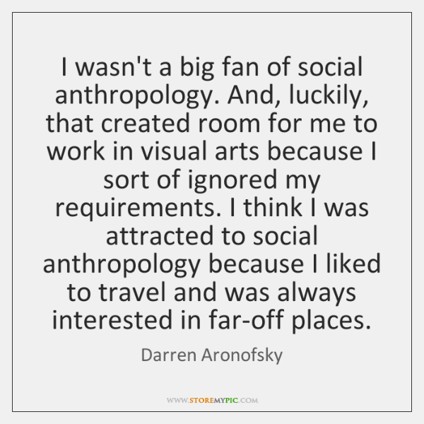 I wasn't a big fan of social anthropology. And, luckily, that created ...