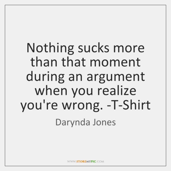 Nothing sucks more than that moment during an argument when you realize ...