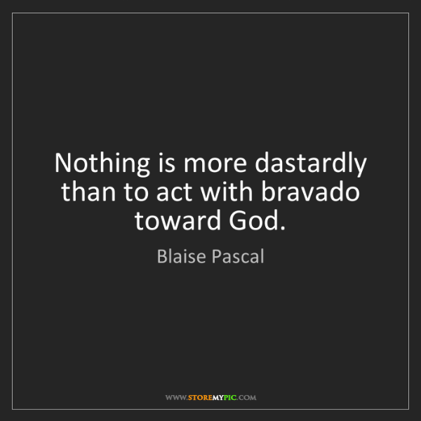 Blaise Pascal: Nothing is more dastardly than to act with bravado toward...