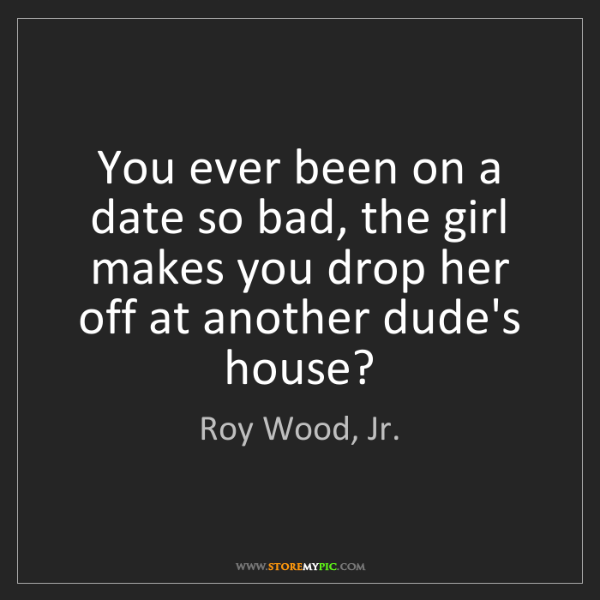 Roy Wood, Jr.: You ever been on a date so bad, the girl makes you drop...