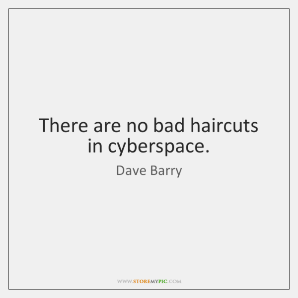There are no bad haircuts in cyberspace.