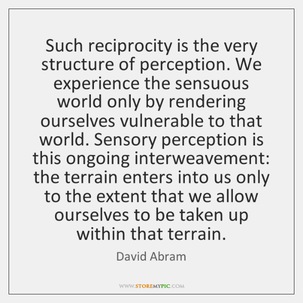 Such reciprocity is the very structure of perception. We experience the sensuous ...