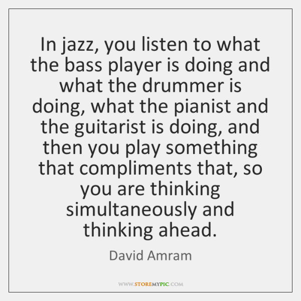 In jazz, you listen to what the bass player is doing and ...
