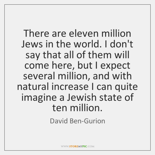 There are eleven million Jews in the world. I don't say that ...