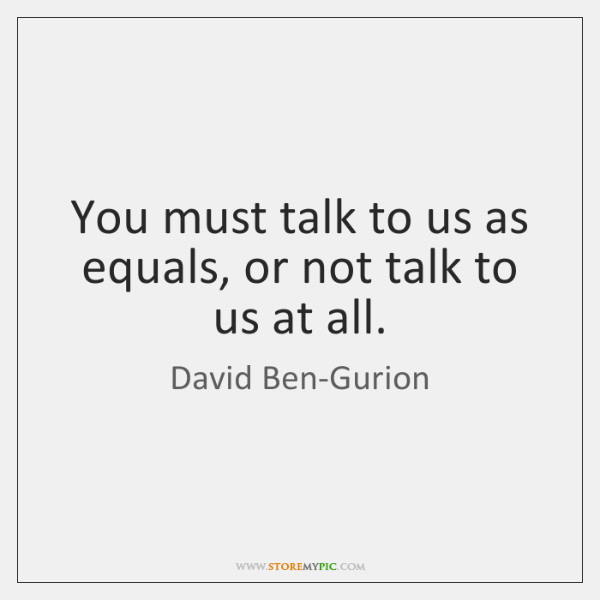 You must talk to us as equals, or not talk to us ...