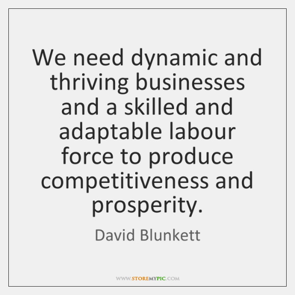 We need dynamic and thriving businesses and a skilled and adaptable labour ...
