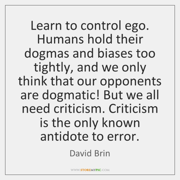Learn to control ego. Humans hold their dogmas and biases too tightly, ...