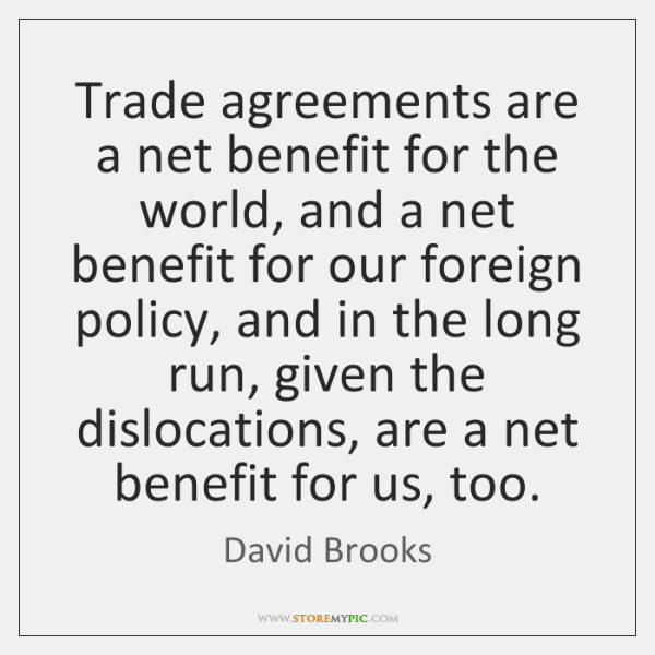 Trade agreements are a net benefit for the world, and a net ...