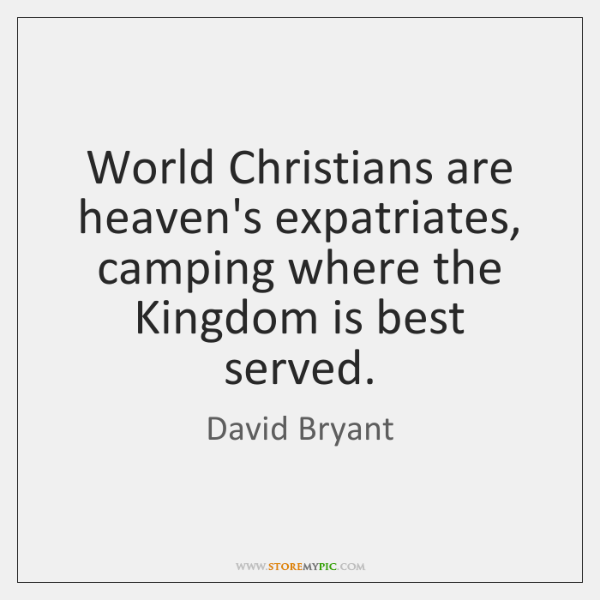 World Christians are heaven's expatriates, camping where the Kingdom is best served.