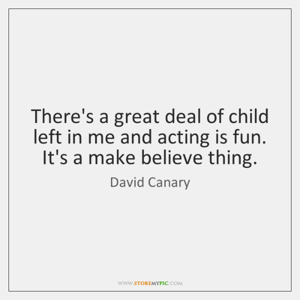 There's a great deal of child left in me and acting is ...