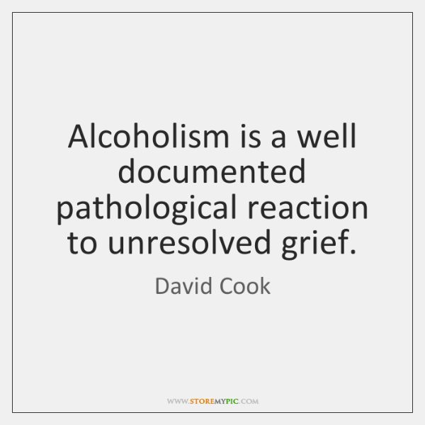 Alcoholism is a well documented pathological reaction to unresolved grief.