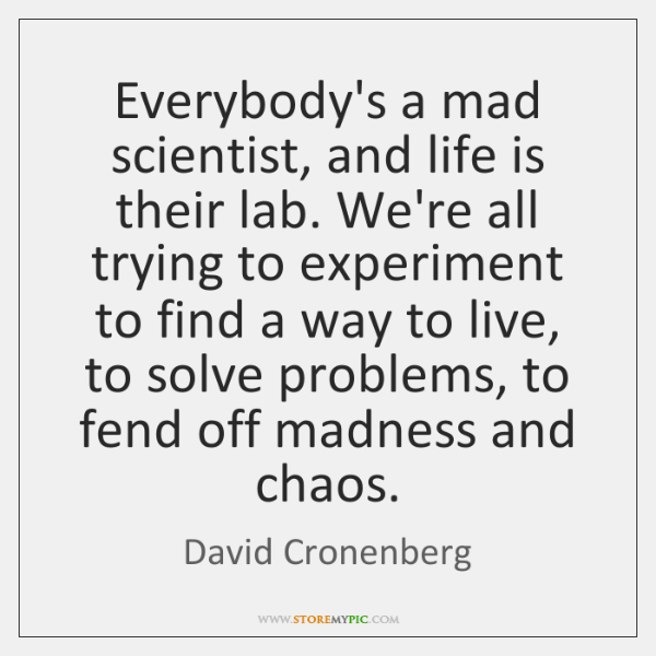 Everybody's a mad scientist, and life is their lab. We're all trying ...