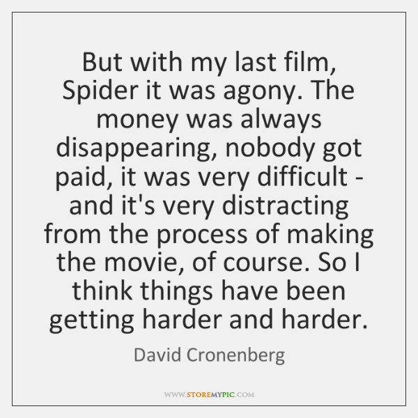 But with my last film, Spider it was agony. The money was ...