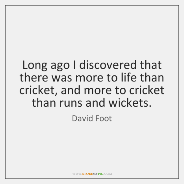 Long ago I discovered that there was more to life than cricket, ...