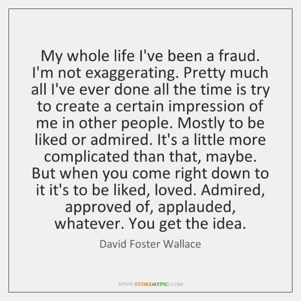 My whole life I've been a fraud. I'm not exaggerating. Pretty much ...