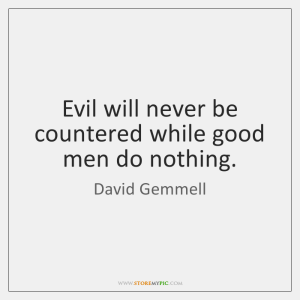 Evil will never be countered while good men do nothing.