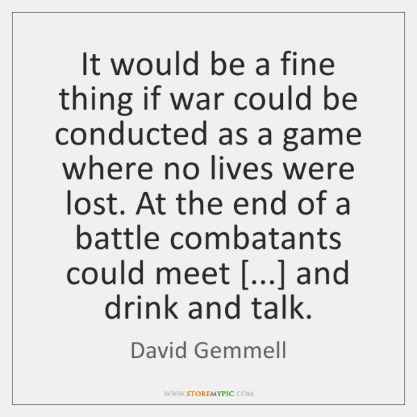 It would be a fine thing if war could be conducted as ...