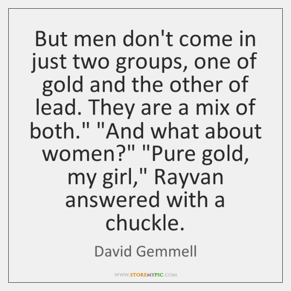 But men don't come in just two groups, one of gold and ...