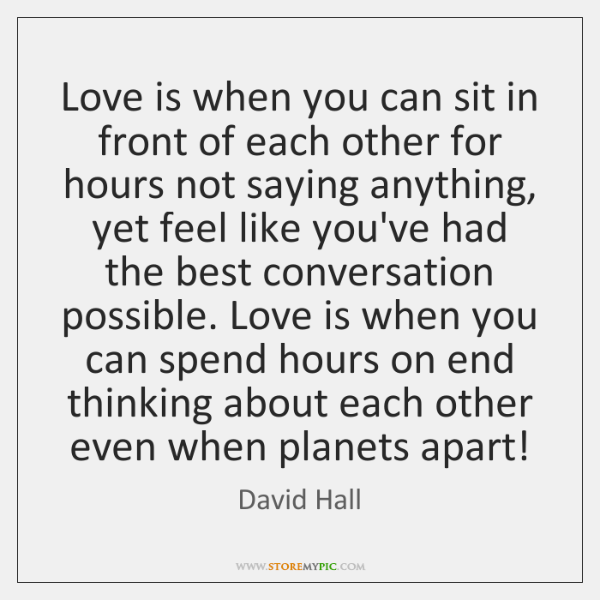 Love is when you can sit in front of each other for ...
