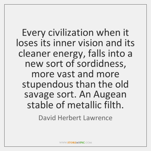 Every civilization when it loses its inner vision and its cleaner energy, ...
