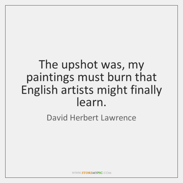 The upshot was, my paintings must burn that English artists might finally ...