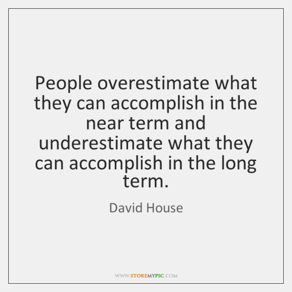 People overestimate what they can accomplish in the near term and underestimate ...
