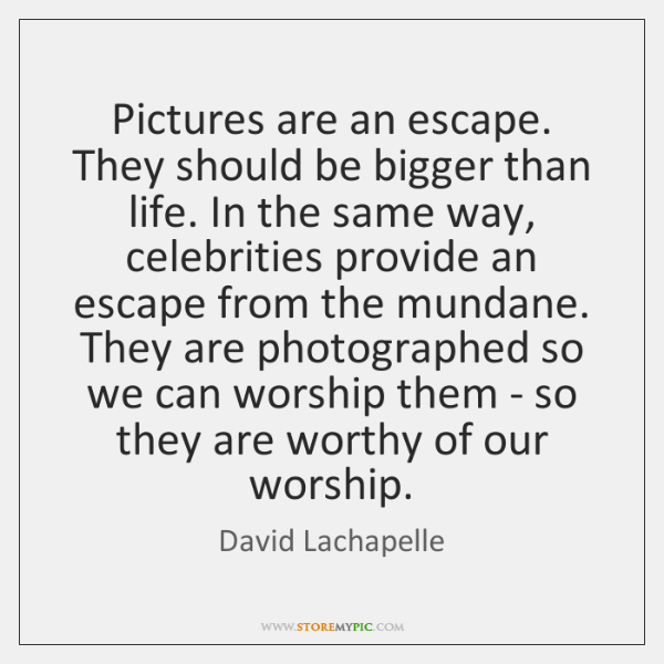 Pictures are an escape. They should be bigger than life. In the ...