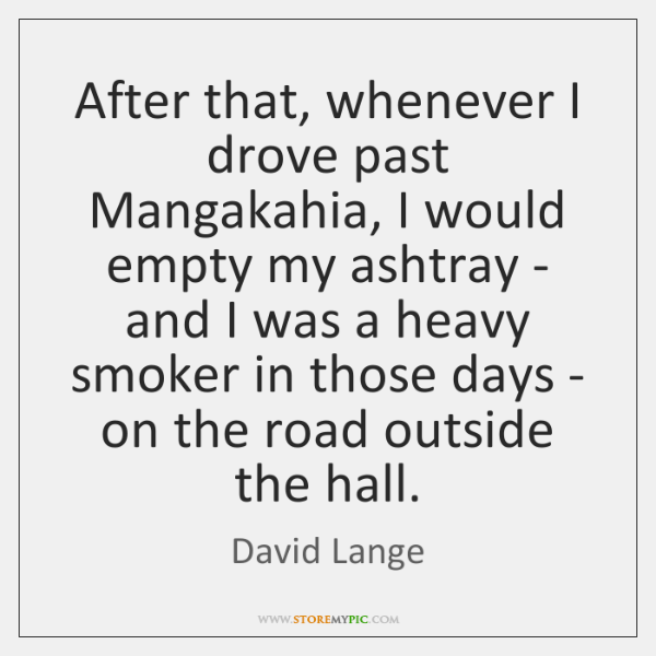 After that, whenever I drove past Mangakahia, I would empty my ashtray ...